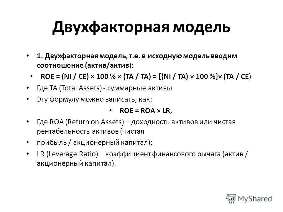Двухфакторная модель 1. Двухфакторная модель, т.е. в исходную модель вводим соотношение (актив/актив): ROE = (NI / CE) × 100 % × (TA / TA) = [(NI / ТА) × 100 %]× (ТА / CE) Где ТА (Total Assets) - суммарные активы Эту формулу можно записать, как: ROE