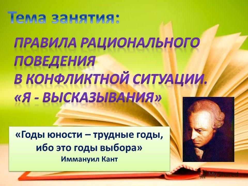 «Годы юности – трудные годы, ибо это годы выбора» Иммануил Кант