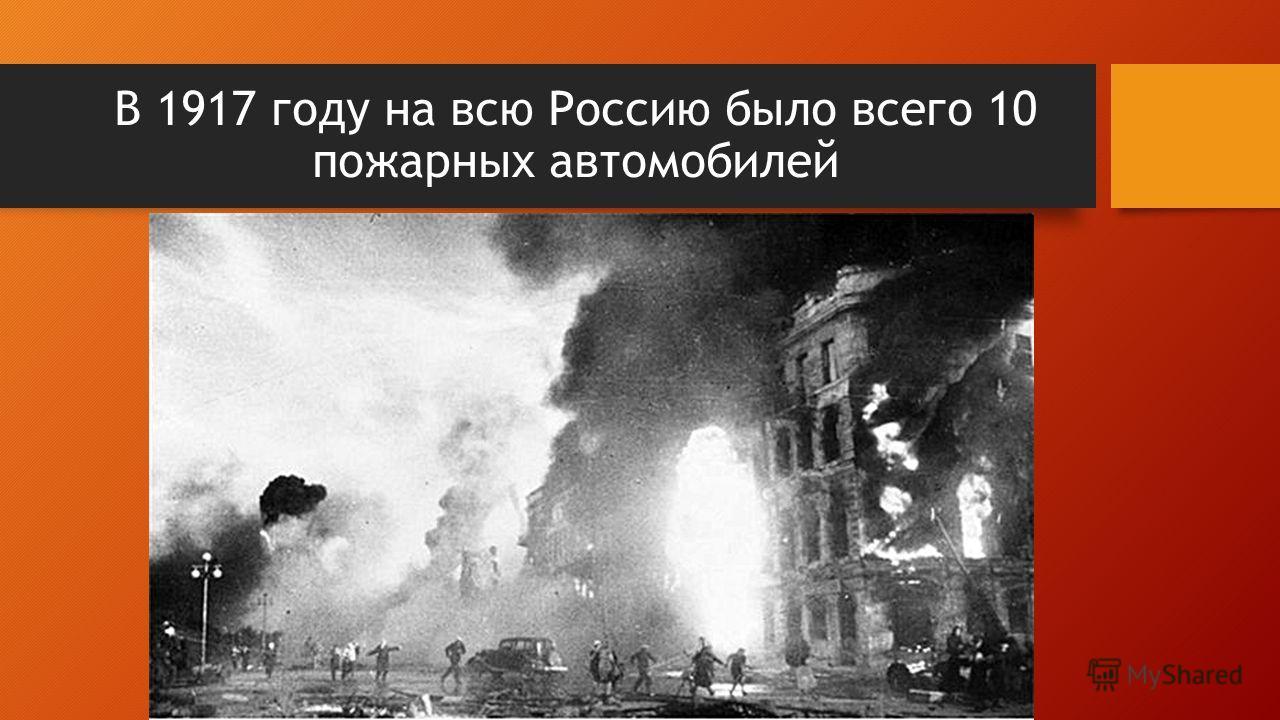 В 1917 году на всю Россию было всего 10 пожарных автомобилей