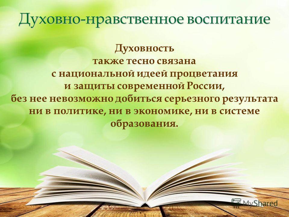 Духовно-нравственное воспитание Духовность также тесно связана с национальной идеей процветания и защиты современной России, без нее невозможно добиться серьезного результата ни в политике, ни в экономике, ни в системе образования.