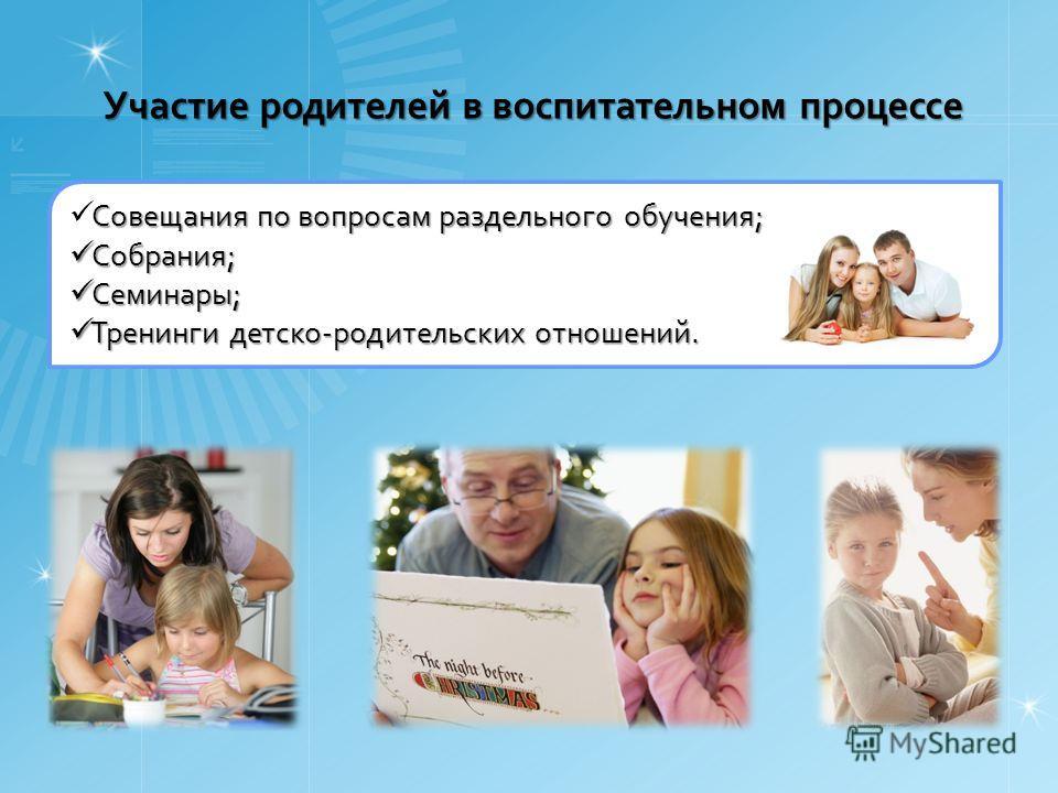 Участие родителей в воспитательном процессе Совещания по вопросам раздельного обучения; Собрания; Собрания; Семинары; Семинары; Тренинги детско-родительских отношений. Тренинги детско-родительских отношений.