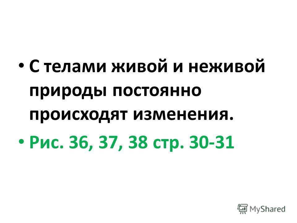 С телами живой и неживой природы постоянно происходят изменения. Рис. 36, 37, 38 стр. 30-31