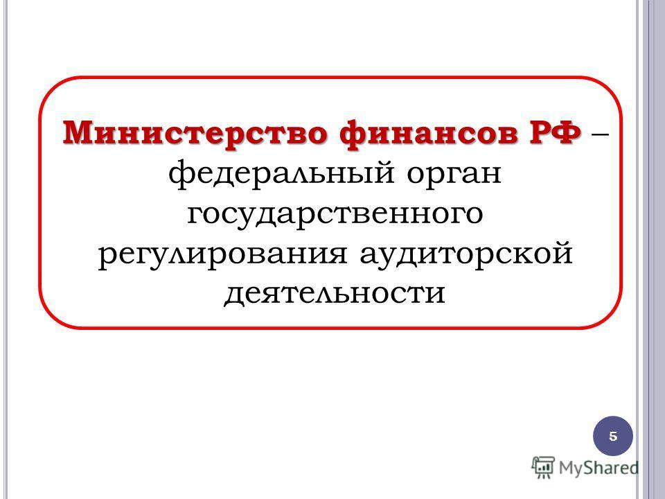 5 Министерство финансов РФ Министерство финансов РФ – федеральный орган государственного регулирования аудиторской деятельности