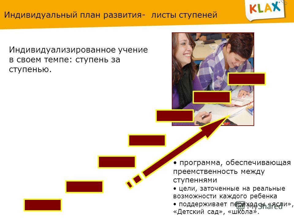 Индивидуальный план развития- листы ступеней Индивидуализированное учение в своем темпе: ступень за ступенью. программа, обеспечивающая преемственность между ступеннями цели, заточенные на реальные возможности каждого ребенка поддерживает переход ы «