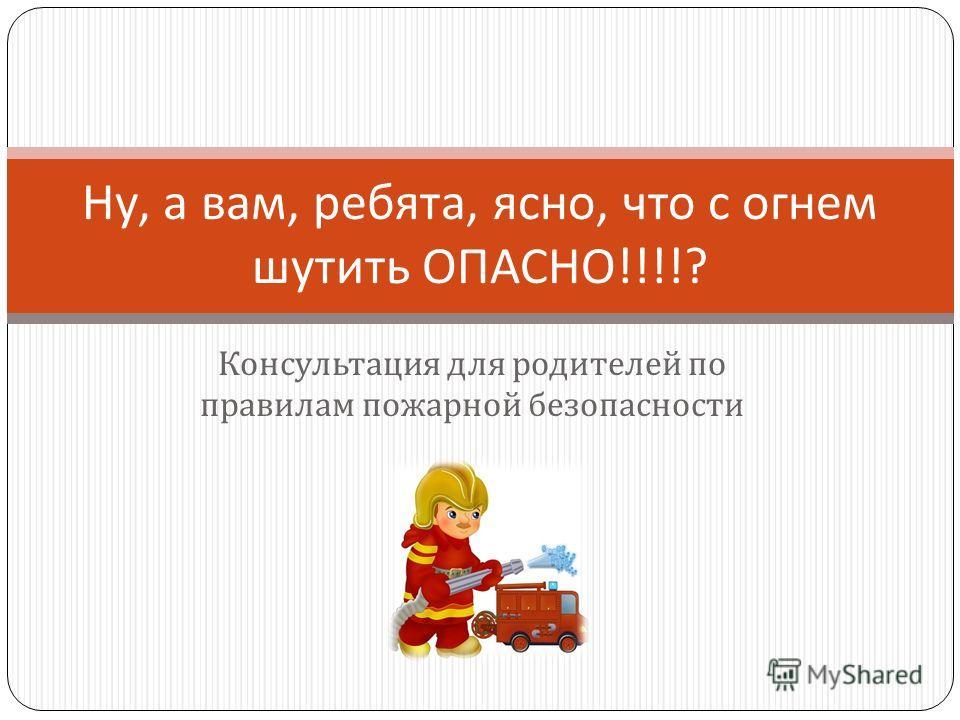 Ну, а вам, ребята, ясно, что с огнем шутить ОПАСНО !!!!? Консультация для родителей по правилам пожарной безопасности