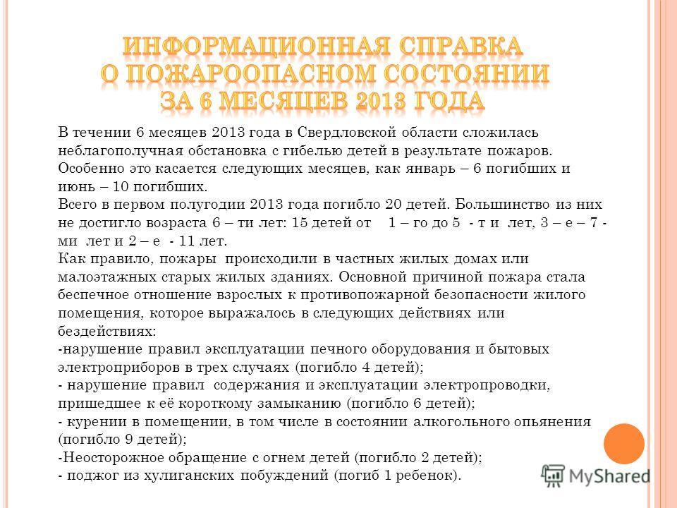 В течении 6 месяцев 2013 года в Свердловской области сложилась неблагополучная обстановка с гибелью детей в результате пожаров. Особенно это касается следующих месяцев, как январь – 6 погибших и июнь – 10 погибших. Всего в первом полугодии 2013 года