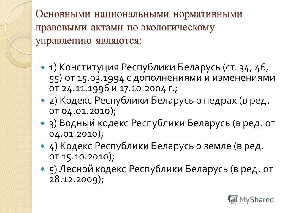 Основными национальными нормативными правовыми актами по экологическому управлению являются: 1) Конституция Республики Беларусь ( ст. 34, 46, 55) от 15.03.1994 с дополнениями и изменениями от 24.11.1996 и 17.10.2004 г.; 2) Кодекс Республики Беларусь