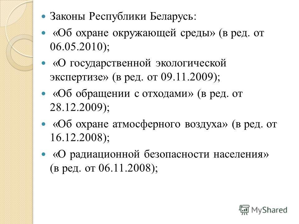 Законы Республики Беларусь: «Об охране окружающей среды» (в ред. от 06.05.2010); «О государственной экологической экспертизе» (в ред. от 09.11.2009); «Об обращении с отходами» (в ред. от 28.12.2009); «Об охране атмосферного воздуха» (в ред. от 16.12.