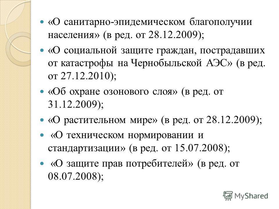 «О санитарно-эпидемическом благополучии населения» (в ред. от 28.12.2009); «О социальной защите граждан, пострадавших от катастрофы на Чернобыльской АЭС» (в ред. от 27.12.2010); «Об охране озонового слоя» (в ред. от 31.12.2009); «О растительном мире»