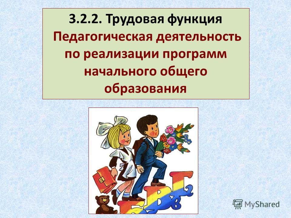 3.2.2. Трудовая функция Педагогическая деятельность по реализации программ начального общего образования