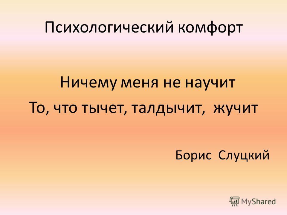 Психологический комфорт Ничему меня не научит То, что тычет, талдычит, жучит Борис Слуцкий