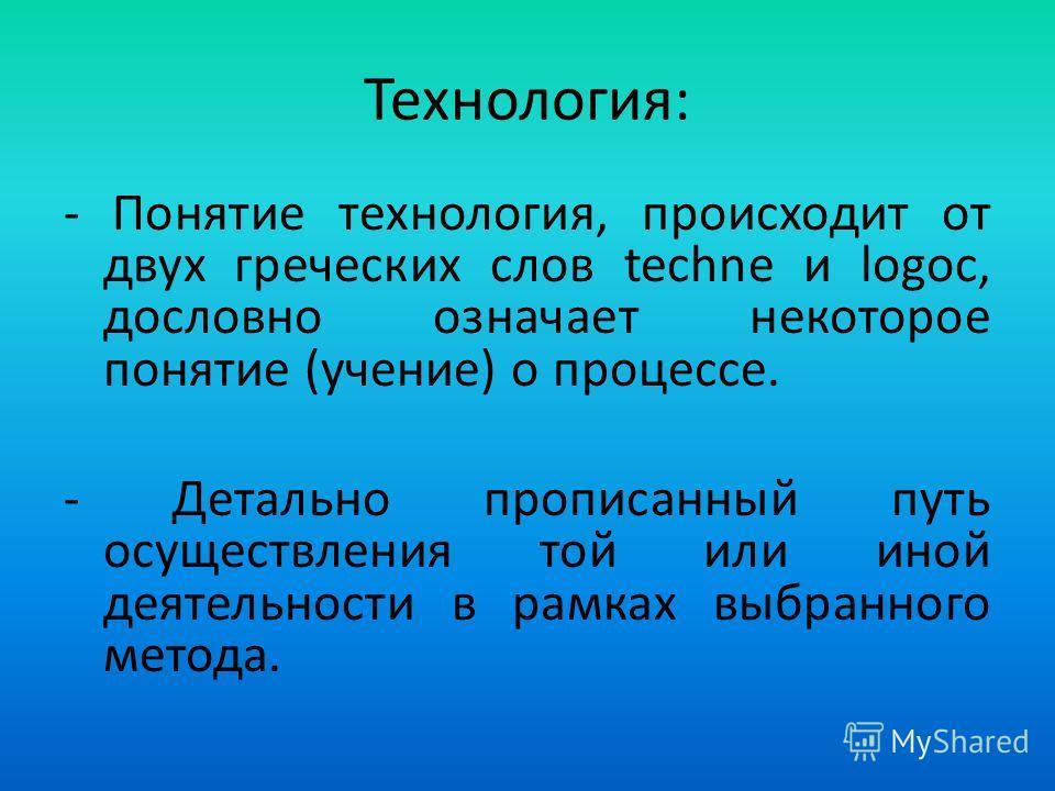 Технология: - Понятие технология, происходит от двух греческих слов techne и logoc, дословно означает некоторое понятие (учение) о процессе. - Детально прописанный путь осуществления той или иной деятельности в рамках выбранного метода.