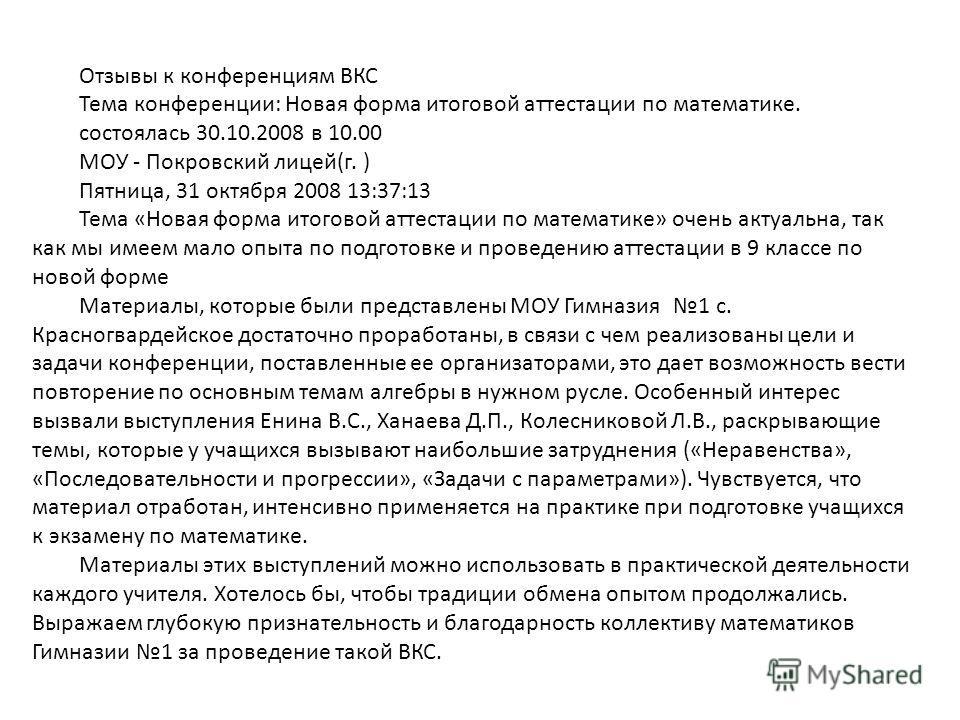 Отзывы к конференциям ВКС Тема конференции: Новая форма итоговой аттестации по математике. состоялась 30.10.2008 в 10.00 МОУ - Покровский лицей(г. ) Пятница, 31 октября 2008 13:37:13 Тема «Новая форма итоговой аттестации по математике» очень актуальн