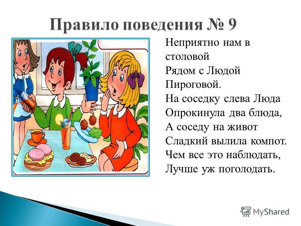 Неприятно нам в столовой Рядом с Людой Пироговой. На соседку слева Люда Опрокинула два блюда, А соседу на живот Сладкий вылила компот. Чем все это наблюдать, Лучше уж поголодать.