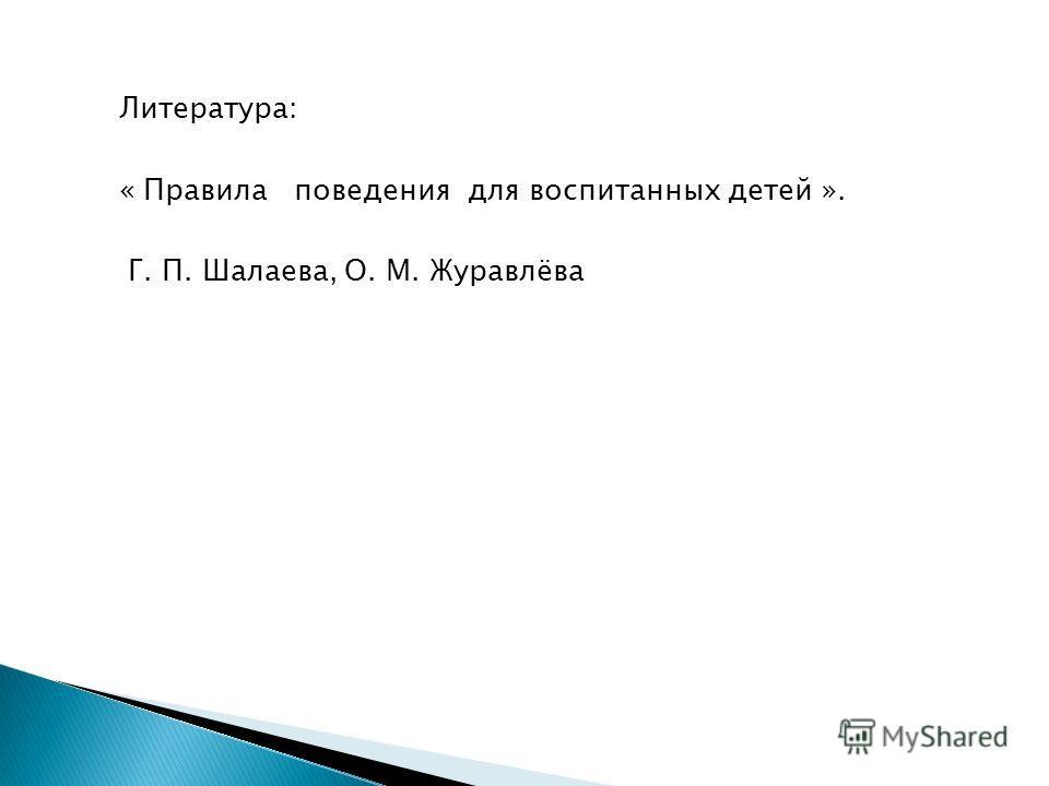 Литература: « Правила поведения для воспитанных детей ». Г. П. Шалаева, О. М. Журавлёва