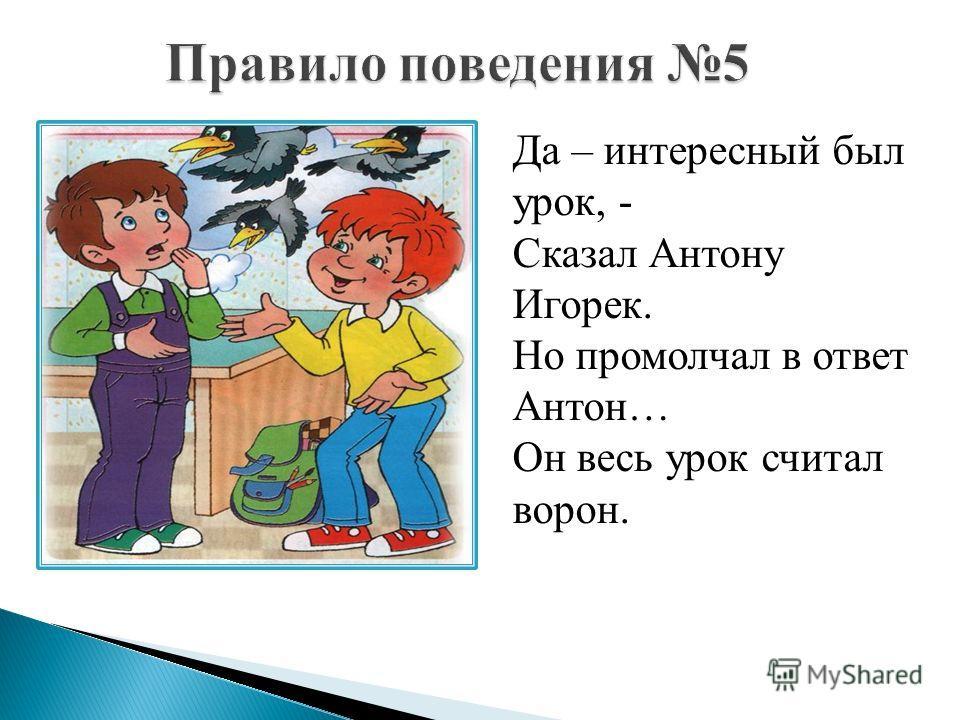 Да – интересный был урок, - Сказал Антону Игорек. Но промолчал в ответ Антон… Он весь урок считал ворон.