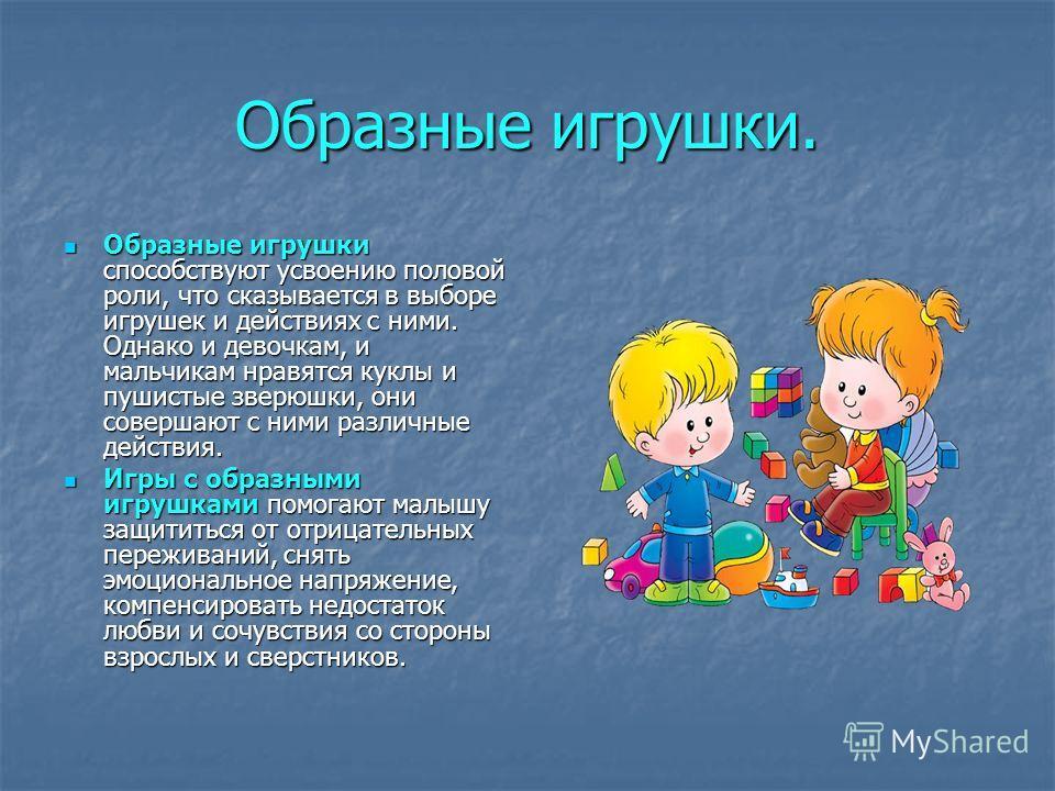 Образные игрушки. Образные игрушки способствуют усвоению половой роли, что сказывается в выборе игрушек и действиях с ними. Однако и девочкам, и мальчикам нравятся куклы и пушистые зверюшки, они совершают с ними различные действия. Образные игрушки с