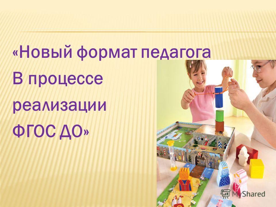 «Новый формат педагога В процессе реализации ФГОС ДО»