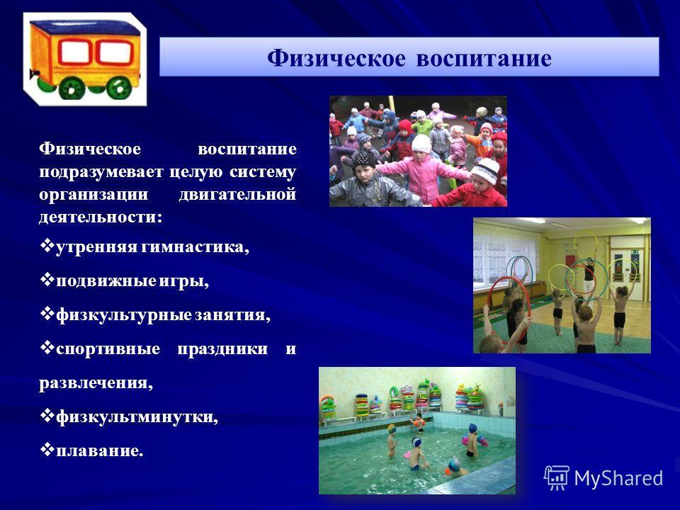 Физическое воспитание Физическое воспитание подразумевает целую систему организации двигательной деятельности: утренняя гимнастика, подвижные игры, физкультурные занятия, спортивные праздники и развлечения, физкультминутки, плавание.
