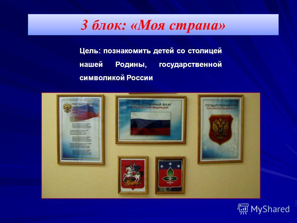 3 блок: «Моя страна» Цель: познакомить детей со столицей нашей Родины, государственной символикой России