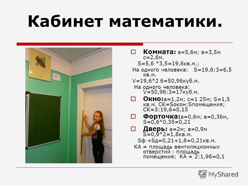 Кабинет математики. Комната: а=5,6 м; в=3,5 м с=2,6 м. S=5,6 *3,5=19,6 кв.м.; На одного человека: S=19,6:3=6,5 кв.м. V=19,6*2 6=50,96 куб.м. На одного человека: V=50,96:3=17 куб.м. Окно: а=1,2 м; с=1 25 м; S=1,5 кв.м. СК=Sокон:Sпомещения; СК=3:19,6=0
