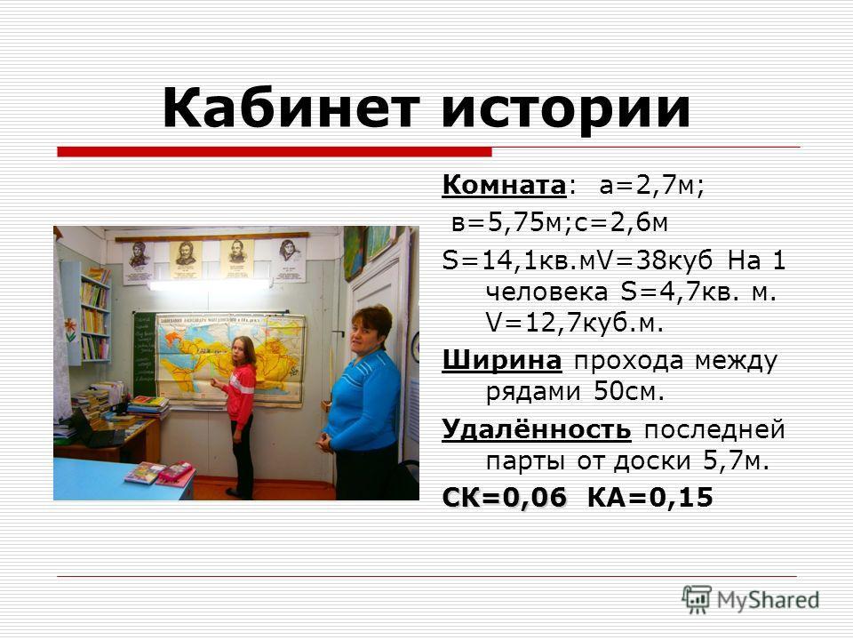 Кабинет истории Комната: а=2,7 м; в=5,75 м;с=2,6 м S=14,1 кв.мV=38 куб На 1 человека S=4,7 кв. м. V=12,7 куб.м. Ширина прохода между рядами 50 см. Удалённость последней парты от доски 5,7 м. СК=0,06 СК=0,06 КА=0,15