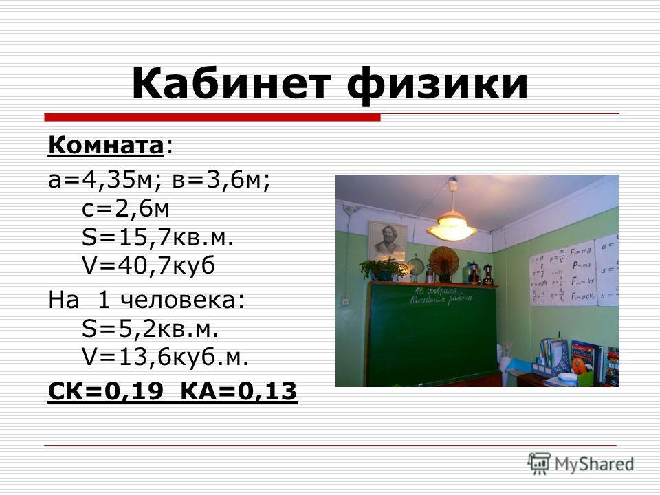 Кабинет физики Комната: а=4,35 м; в=3,6 м; с=2,6 м S=15,7 кв.м. V=40,7 куб На 1 человека: S=5,2 кв.м. V=13,6 куб.м. СК=0,19 КА=0,13