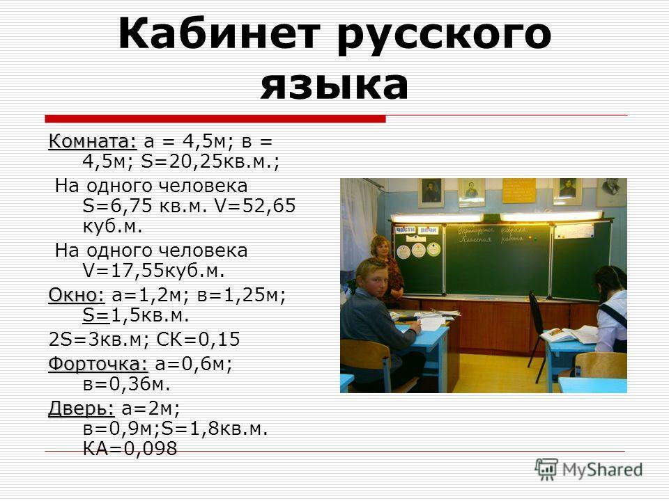 Кабинет русского языка Комната: Комната: а = 4,5 м; в = 4,5 м; S=20,25 кв.м.; На одного человека S=6,75 кв.м. V=52,65 куб.м. На одного человека V=17,55 куб.м. Окно Окно: а=1,2 м; в=1,25 м; S=1,5 кв.м. 2S=3 кв.м; СК=0,15 Форточка: Форточка: а=0,6 м; в