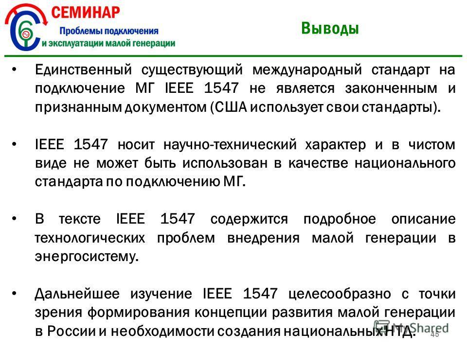 Выводы Единственный существующий международный стандарт на подключение МГ IEEE 1547 не является законченным и признанным документом (США использует свои стандарты). IEEE 1547 носит научно-технический характер и в чистом виде не может быть использован