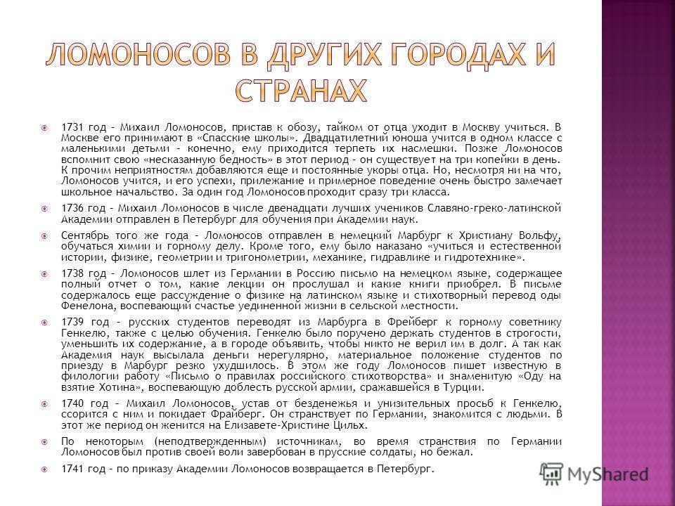 1731 год – Михаил Ломоносов, пристав к обозу, тайком от отца уходит в Москву учиться. В Москве его принимают в «Спасские школы». Двадцатилетний юноша учится в одном классе с маленькими детьми – конечно, ему приходится терпеть их насмешки. Позже Ломон