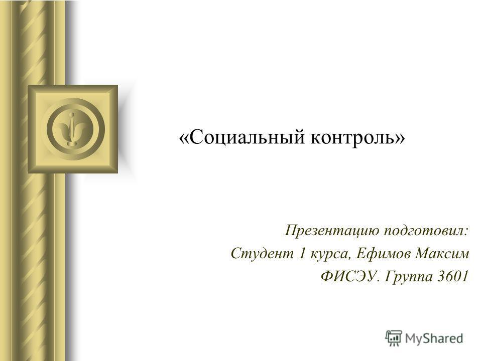 «Социальный контроль» Презентацию подготовил: Студент 1 курса, Ефимов Максим ФИСЭУ. Группа 3601