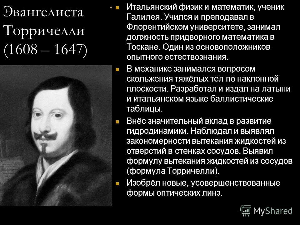 Эвангелиста Торричелли (1608 – 1647) Итальянский физик и математик, ученик Галилея. Учился и преподавал в Флорентийском университете, занимал должность придворного математика в Тоскане. Один из основоположников опытного естествознания. В механике зан