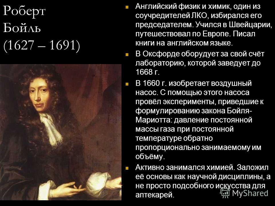 Роберт Бойль (1627 – 1691) Английский физик и химик, один из соучредителей ЛКО, избирался его председателем. Учился в Швейцарии, путешествовал по Европе. Писал книги на английском языке. В Оксфорде оборудует за свой счёт лабораторию, которой заведует