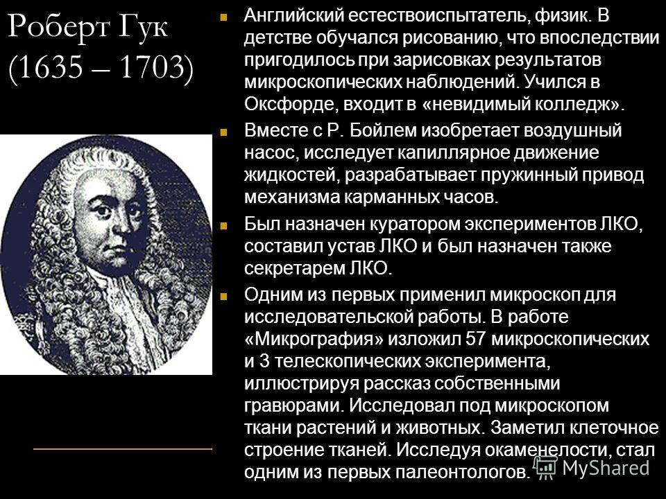 Роберт Гук (1635 – 1703) Английский естествоиспытатель, физик. В детстве обучался рисованию, что впоследствии пригодилось при зарисовках результатов микроскопических наблюдений. Учился в Оксфорде, входит в «невидимый колледж». Вместе с Р. Бойлем изоб