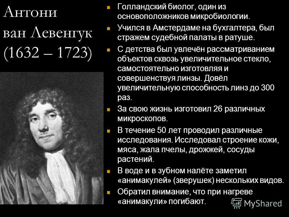 Антони ван Левенгук (1632 – 1723) Голландский биолог, один из основоположников микробиологии. Учился в Амстердаме на бухгалтера, был стражем судебной палаты в ратуше. С детства был увлечён рассматриванием объектов сквозь увеличительное стекло, самост