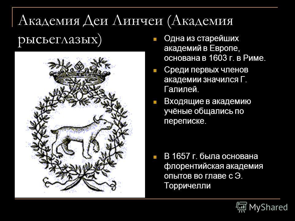 Академия Деи Линчеи (Академия рысьеглазых) Одна из старейших академий в Европе, основана в 1603 г. в Риме. Среди первых членов академии значился Г. Галилей. Входящие в академию учёные общались по переписке. В 1657 г. была основана флорентийская акаде
