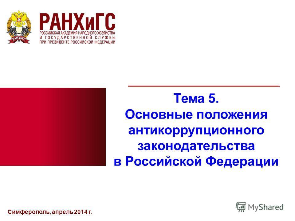 Симферополь, апрель 2014 г. Тема 5. Основные положения антикоррупционного законодательства в Российской Федерации