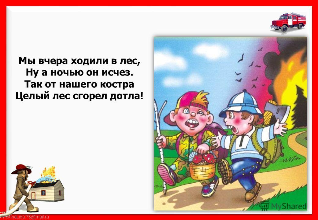 FokinaLida.75@mail.ru Мы вчера ходили в лес, Ну а ночью он исчез. Так от нашего костра Целый лес сгорел дотла!