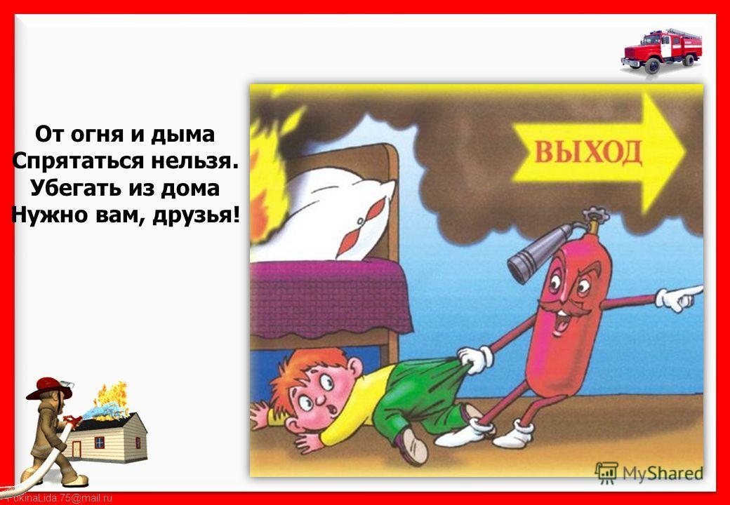 FokinaLida.75@mail.ru От огня и дыма Спрятаться нельзя. Убегать из дома Нужно вам, друзья!