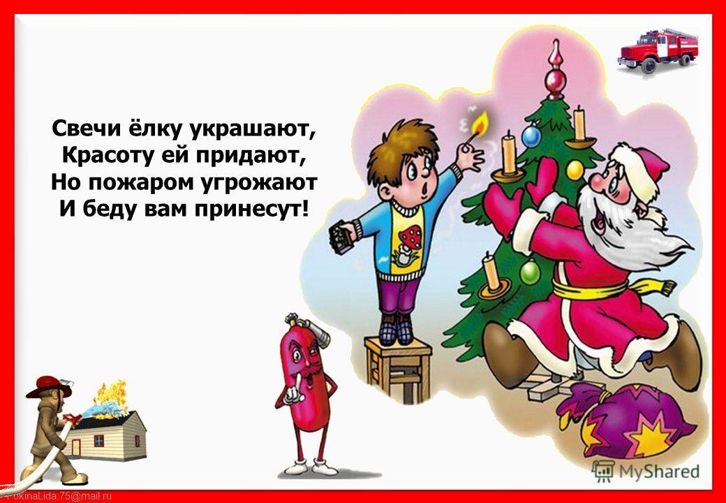 FokinaLida.75@mail.ru Свечи ёлку украшают, Красоту ей придают, Но пожаром угрожают И беду вам принесут!