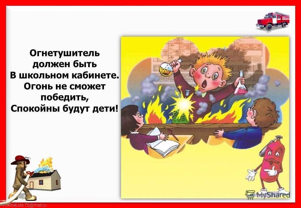 FokinaLida.75@mail.ru Огнетушитель должен быть В школьном кабинете. Огонь не сможет победить, Спокойны будут дети!