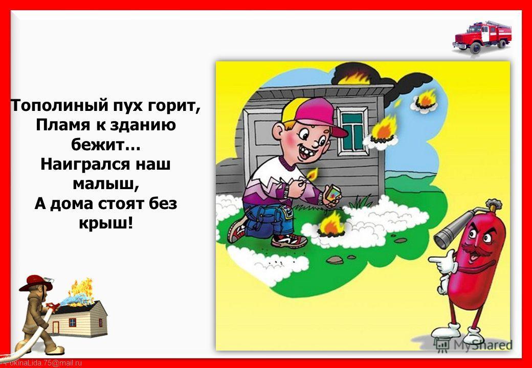 FokinaLida.75@mail.ru Тополиный пух горит, Пламя к зданию бежит… Наигрался наш малыш, А дома стоят без крыш!