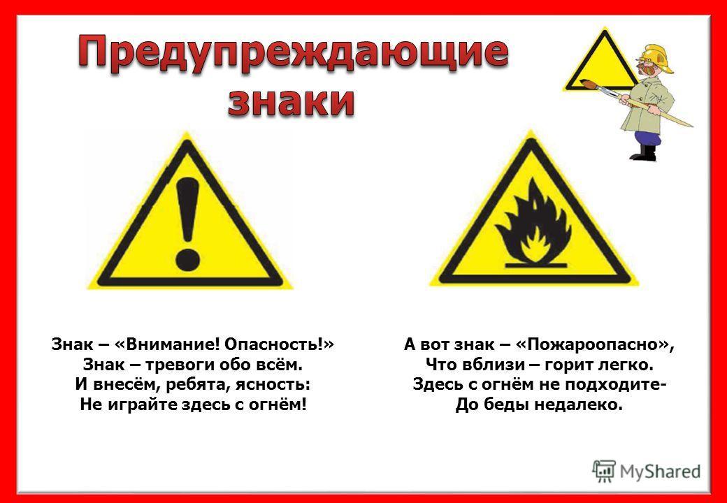 Знак – «Внимание! Опасность!» Знак – тревоги обо всём. И внесём, ребята, ясность: Не играйте здесь с огнём! А вот знак – «Пожароопасно», Что вблизи – горит легко. Здесь с огнём не подходите- До беды недалеко.