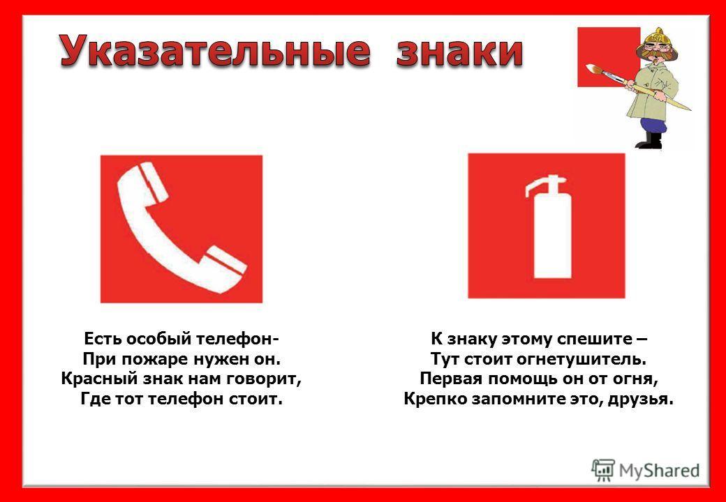 Есть особый телефон- При пожаре нужен он. Красный знак нам говорит, Где тот телефон стоит. К знаку этому спешите – Тут стоит огнетушитель. Первая помощь он от огня, Крепко запомните это, друзья.