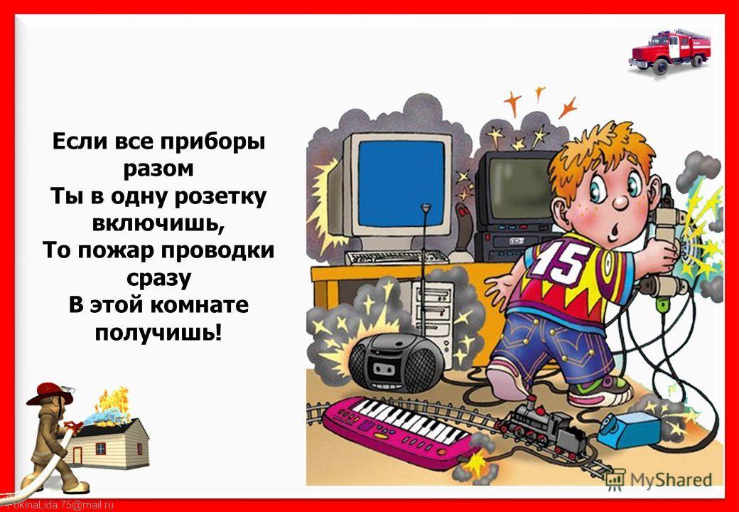 FokinaLida.75@mail.ru Если все приборы разом Ты в одну розетку включишь, То пожар проводки сразу В этой комнате получишь!