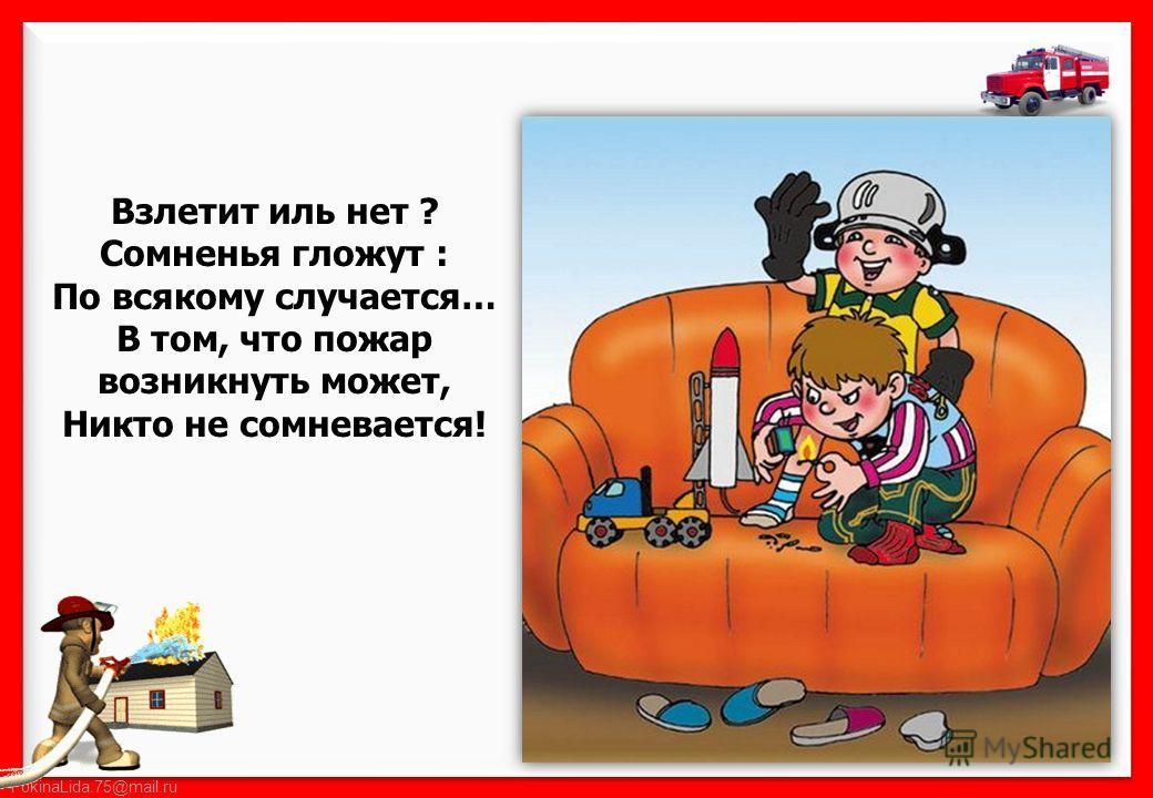 FokinaLida.75@mail.ru Взлетит иль нет ? Сомненья гложут : По всякому случается… В том, что пожар возникнуть может, Никто не сомневается!
