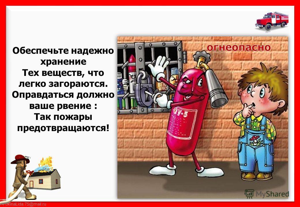 FokinaLida.75@mail.ru Обеспечьте надежно хранение Тех веществ, что легко загораются. Оправдаться должно ваше рвение : Так пожары предотвращаются!
