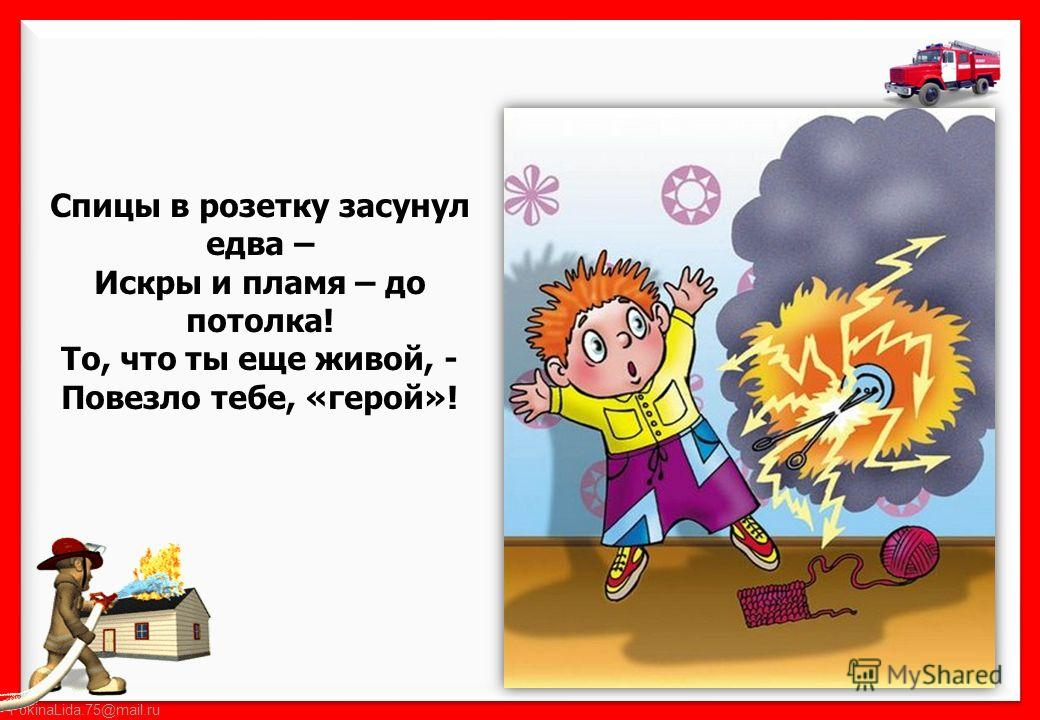 FokinaLida.75@mail.ru Спицы в розетку засунул едва – Искры и пламя – до потолка! То, что ты еще живой, - Повезло тебе, «герой»!