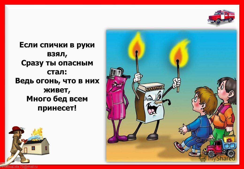 Если спички в руки взял, Сразу ты опасным стал: Ведь огонь, что в них живет, Много бед всем принесет!