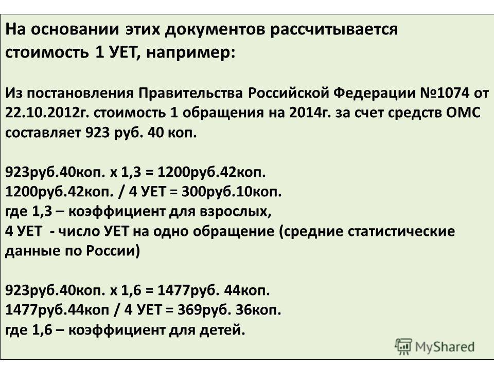 На основании этих документов рассчитывается стоимость 1 УЕТ, например: Из постановления Правительства Российской Федерации 1074 от 22.10.2012 г. стоимость 1 обращения на 2014 г. за счет средств ОМС составляет 923 руб. 40 коп. 923 руб.40 коп. х 1,3 =